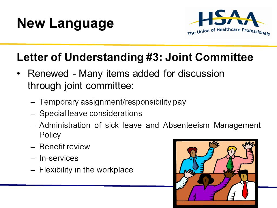 New Language Letter of Understanding #3: Joint Committee Renewed - Many items added for discussion through joint committee: –Temporary assignment/responsibility pay –Special leave considerations –Administration of sick leave and Absenteeism Management Policy –Benefit review –In-services –Flexibility in the workplace