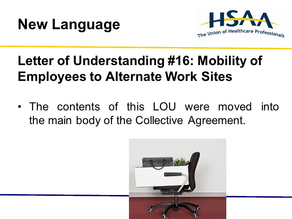 New Language Letter of Understanding #16: Mobility of Employees to Alternate Work Sites The contents of this LOU were moved into the main body of the Collective Agreement.
