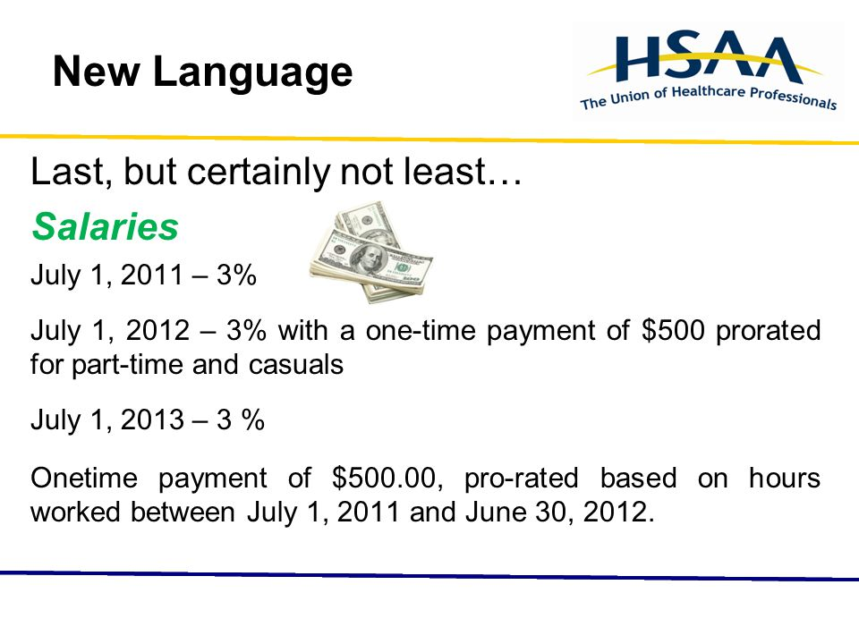 New Language Last, but certainly not least… Salaries July 1, 2011 – 3% July 1, 2012 – 3% with a one-time payment of $500 prorated for part-time and casuals July 1, 2013 – 3 % Onetime payment of $500.00, pro-rated based on hours worked between July 1, 2011 and June 30, 2012.