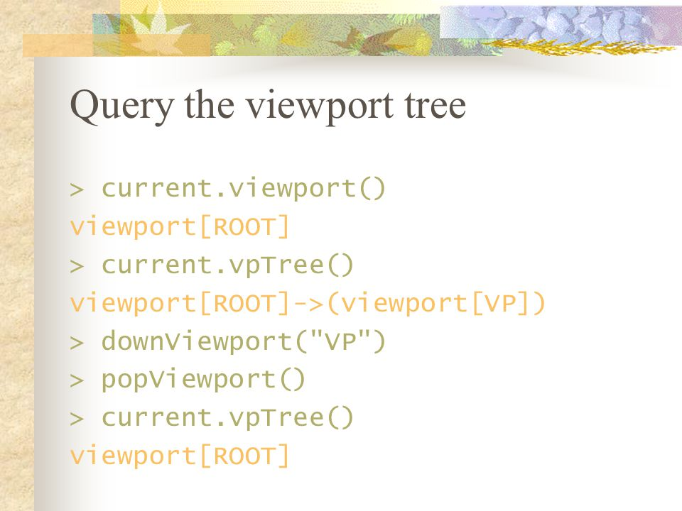 Query the viewport tree > current.viewport() viewport[ROOT] > current.vpTree() viewport[ROOT]->(viewport[VP]) > downViewport( VP ) > popViewport() > current.vpTree() viewport[ROOT]