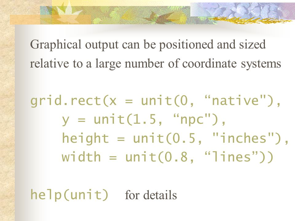 Graphical output can be positioned and sized relative to a large number of coordinate systems grid.rect(x = unit(0, native ), y = unit(1.5, npc ), height = unit(0.5, inches ), width = unit(0.8, lines )) help(unit) for details