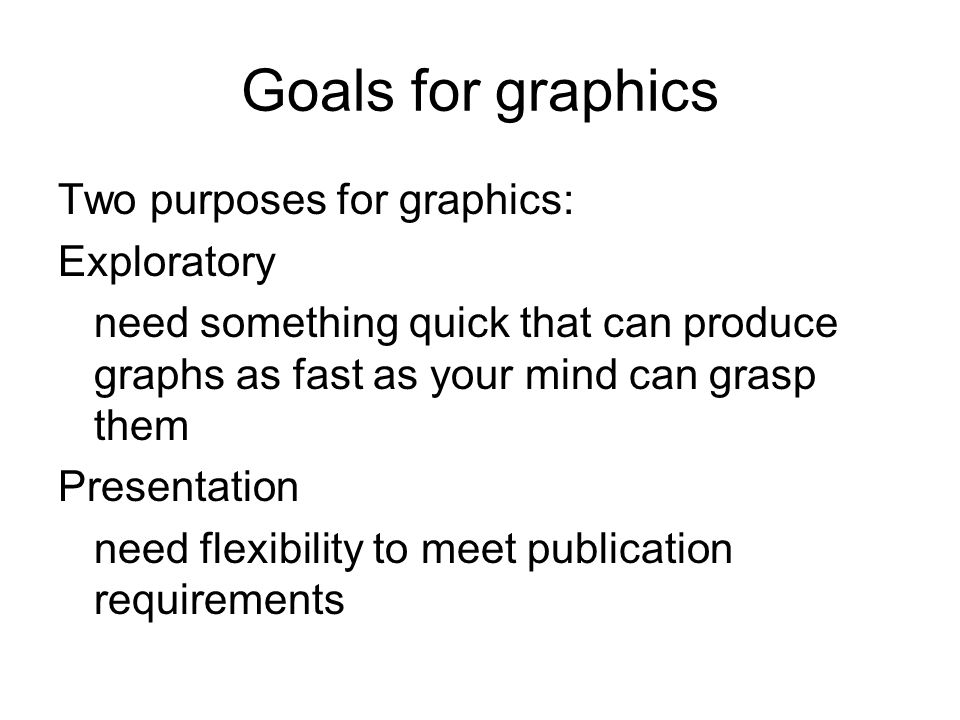 Goals for graphics Two purposes for graphics: Exploratory need something quick that can produce graphs as fast as your mind can grasp them Presentation need flexibility to meet publication requirements