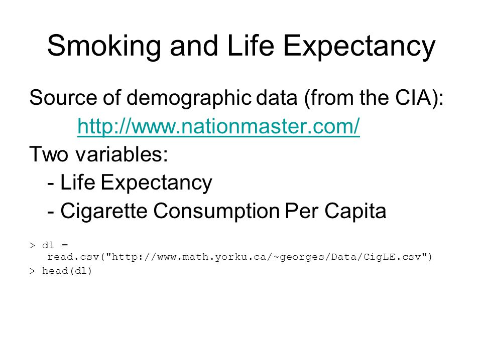 Smoking and Life Expectancy Source of demographic data (from the CIA): http://www.nationmaster.com/ Two variables: - Life Expectancy - Cigarette Consumption Per Capita > dl = read.csv( http://www.math.yorku.ca/~georges/Data/CigLE.csv ) > head(dl)