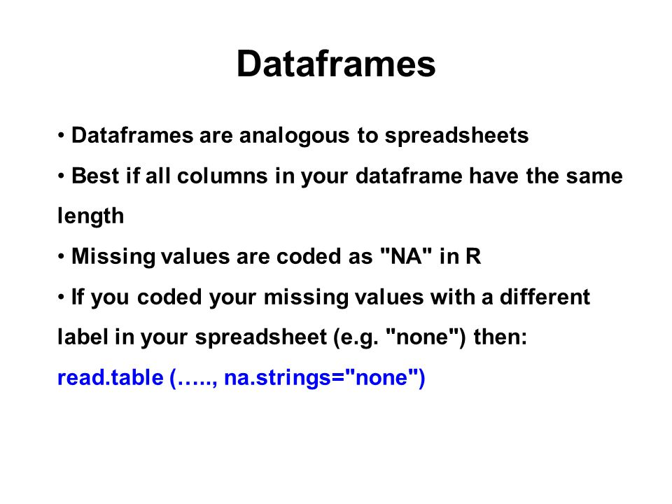 Dataframes Dataframes are analogous to spreadsheets Best if all columns in your dataframe have the same length Missing values are coded as NA in R If you coded your missing values with a different label in your spreadsheet (e.g.