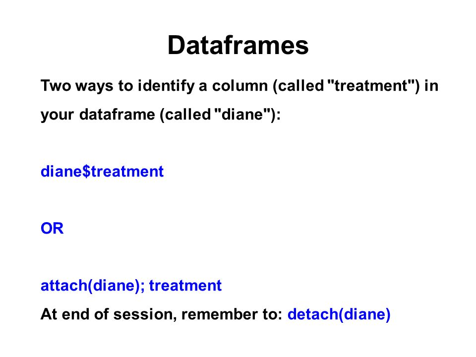 Dataframes Two ways to identify a column (called treatment ) in your dataframe (called diane ): diane$treatment OR attach(diane); treatment At end of session, remember to: detach(diane)