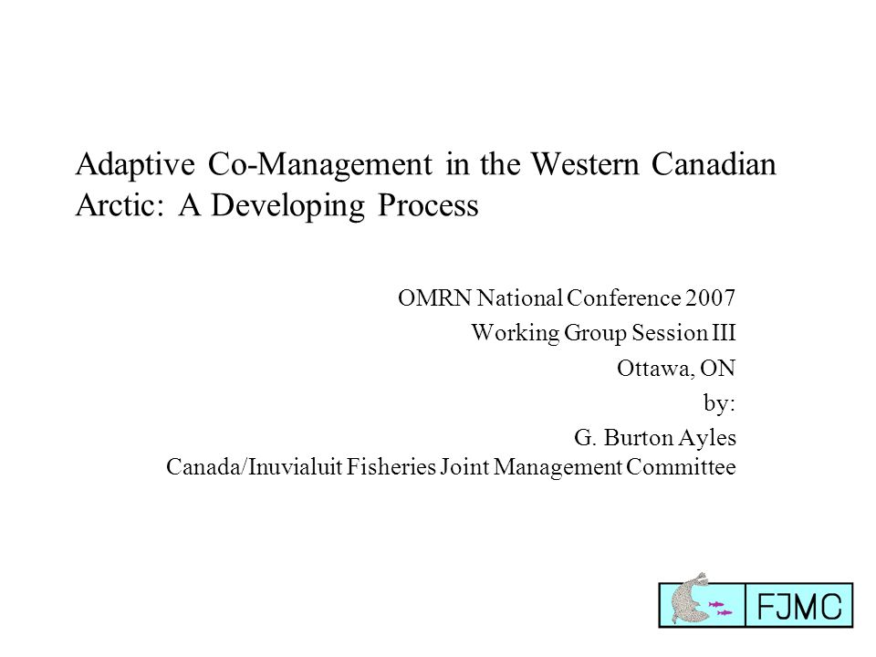 Adaptive Co-Management in the Western Canadian Arctic: A Developing Process OMRN National Conference 2007 Working Group Session III Ottawa, ON by: G.