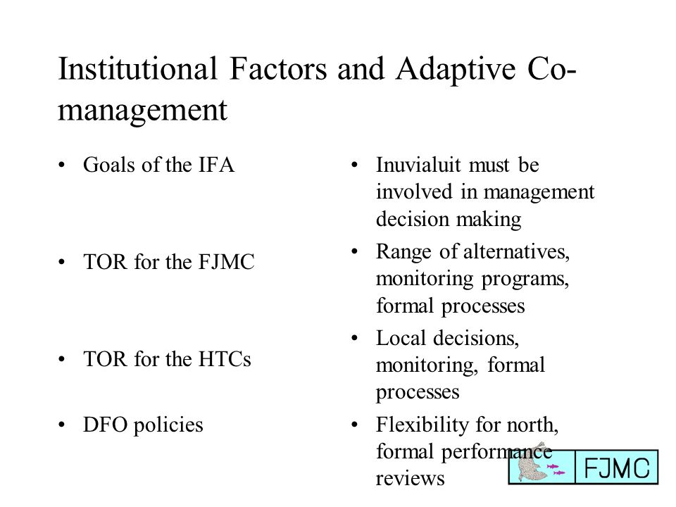 Institutional Factors and Adaptive Co- management Goals of the IFA TOR for the FJMC TOR for the HTCs DFO policies Inuvialuit must be involved in management decision making Range of alternatives, monitoring programs, formal processes Local decisions, monitoring, formal processes Flexibility for north, formal performance reviews