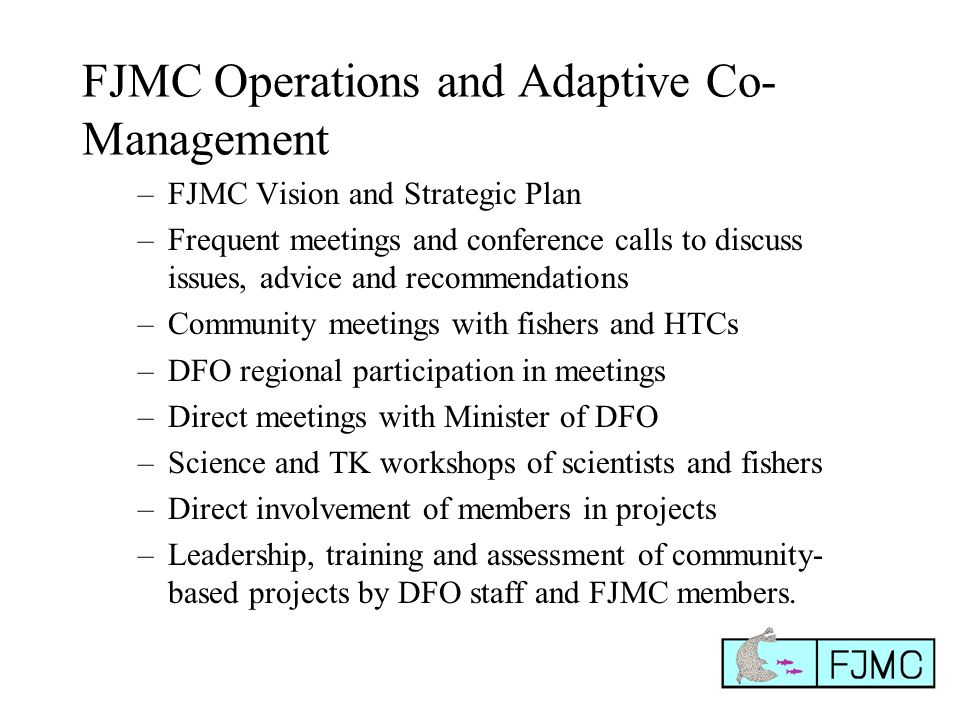 FJMC Operations and Adaptive Co- Management –FJMC Vision and Strategic Plan –Frequent meetings and conference calls to discuss issues, advice and recommendations –Community meetings with fishers and HTCs –DFO regional participation in meetings –Direct meetings with Minister of DFO –Science and TK workshops of scientists and fishers –Direct involvement of members in projects –Leadership, training and assessment of community- based projects by DFO staff and FJMC members.