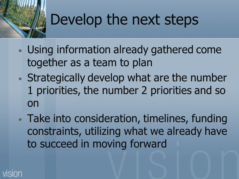 Develop the next steps Using information already gathered come together as a team to plan Strategically develop what are the number 1 priorities, the number 2 priorities and so on Take into consideration, timelines, funding constraints, utilizing what we already have to succeed in moving forward