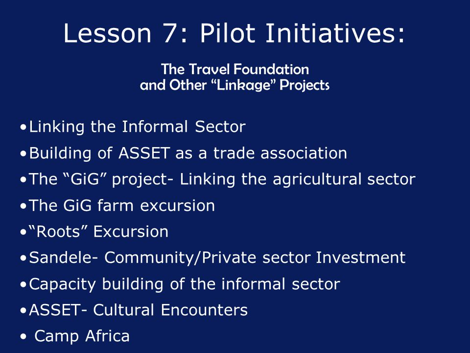 Lesson 7: Pilot Initiatives: The Travel Foundation and Other Linkage Projects Linking the Informal Sector Building of ASSET as a trade association The GiG project- Linking the agricultural sector The GiG farm excursion Roots Excursion Sandele- Community/Private sector Investment Capacity building of the informal sector ASSET- Cultural Encounters Camp Africa