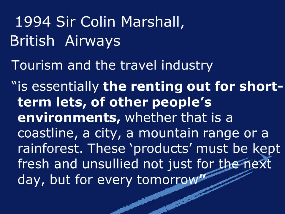 1994 Sir Colin Marshall, British Airways Tourism and the travel industry is essentially the renting out for short- term lets, of other people's environments, whether that is a coastline, a city, a mountain range or a rainforest.