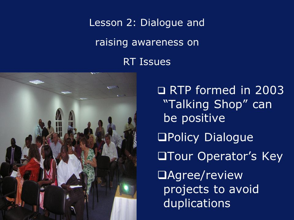Lesson 2: Dialogue and raising awareness on RT Issues  RTP formed in 2003 Talking Shop can be positive  Policy Dialogue  Tour Operator's Key  Agree/review projects to avoid duplications