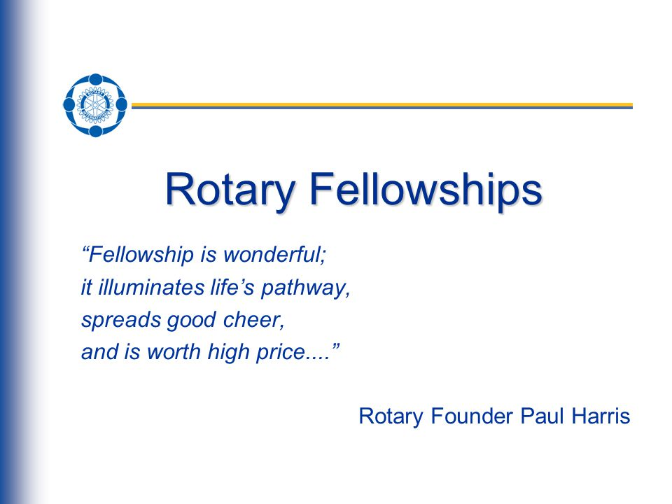 Rotary Fellowships Fellowship is wonderful; it illuminates life's pathway, spreads good cheer, and is worth high price.... Rotary Founder Paul Harris