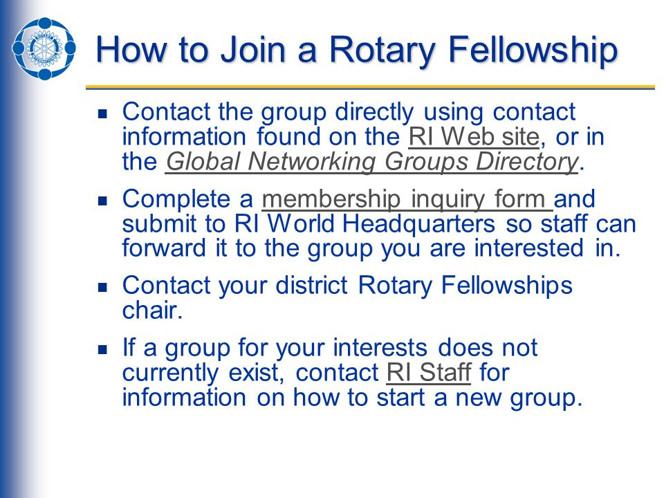 How to Join a Rotary Fellowship Contact the group directly using contact information found on the RI Web site, or in the Global Networking Groups Directory.RI Web siteGlobal Networking Groups Directory Complete a membership inquiry form and submit to RI World Headquarters so staff can forward it to the group you are interested in.membership inquiry form Contact your district Rotary Fellowships chair.