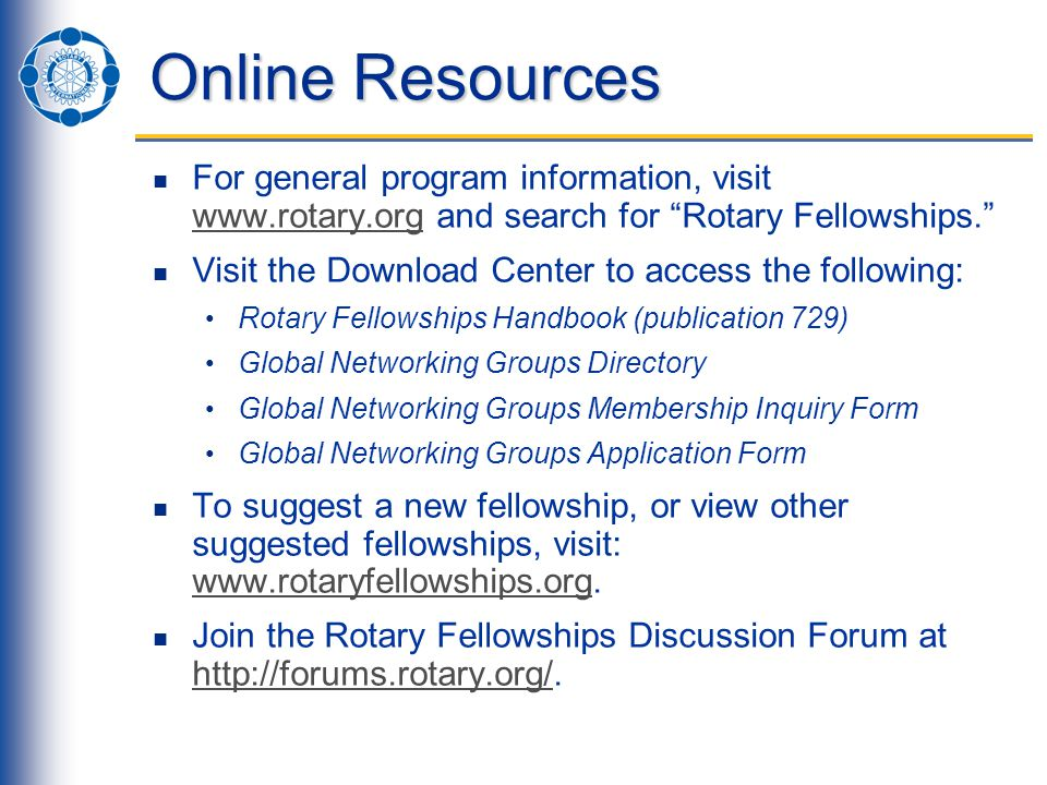 Online Resources For general program information, visit www.rotary.org and search for Rotary Fellowships. www.rotary.org Visit the Download Center to access the following: Rotary Fellowships Handbook (publication 729) Global Networking Groups Directory Global Networking Groups Membership Inquiry Form Global Networking Groups Application Form To suggest a new fellowship, or view other suggested fellowships, visit: www.rotaryfellowships.org.