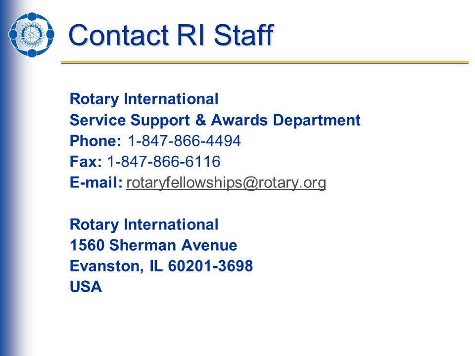 Contact RI Staff Rotary International Service Support & Awards Department Phone: 1-847-866-4494 Fax: 1-847-866-6116 E-mail: rotaryfellowships@rotary.orgrotaryfellowships@rotary.org Rotary International 1560 Sherman Avenue Evanston, IL 60201-3698 USA