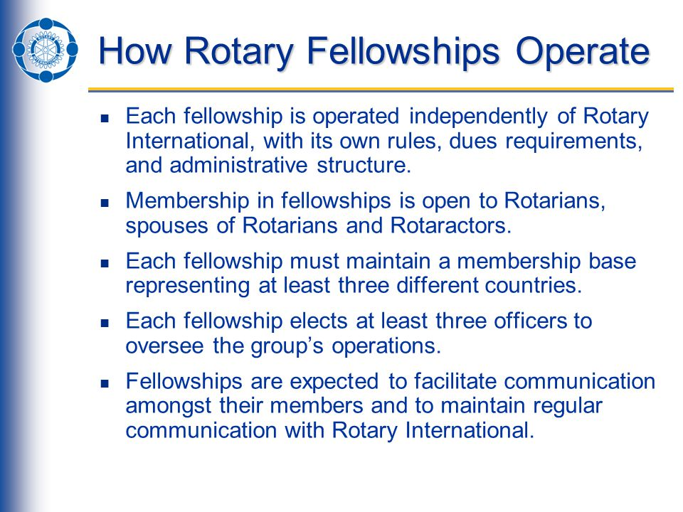 How Rotary Fellowships Operate Each fellowship is operated independently of Rotary International, with its own rules, dues requirements, and administrative structure.