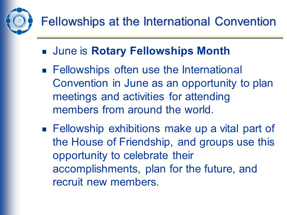 Fellowships at the International Convention June is Rotary Fellowships Month Fellowships often use the International Convention in June as an opportunity to plan meetings and activities for attending members from around the world.