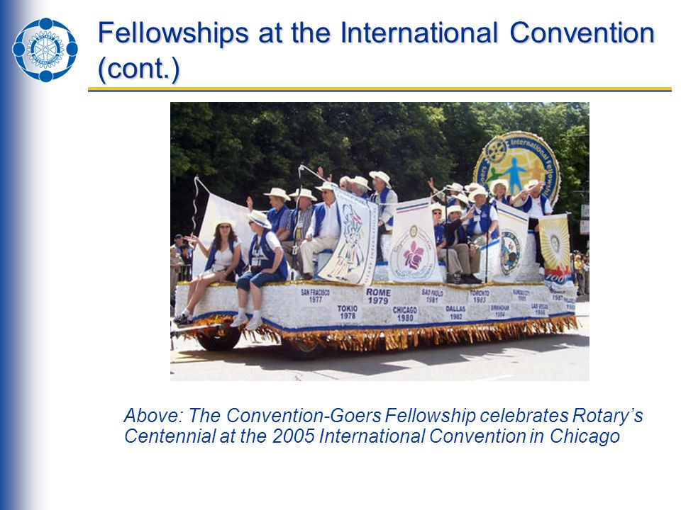 Fellowships at the International Convention (cont.) Above: The Convention-Goers Fellowship celebrates Rotary's Centennial at the 2005 International Convention in Chicago