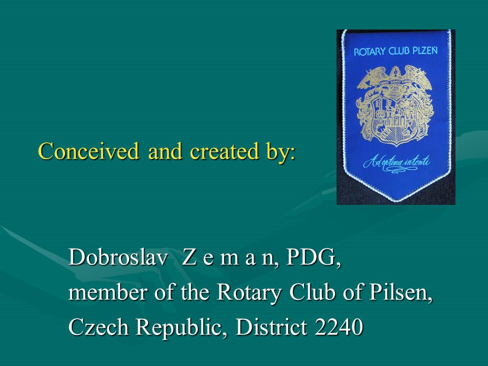 Conceived and created by: Dobroslav Z e m a n, PDG, Dobroslav Z e m a n, PDG, member of the Rotary Club of Pilsen, member of the Rotary Club of Pilsen, Czech Republic, District 2240 Czech Republic, District 2240