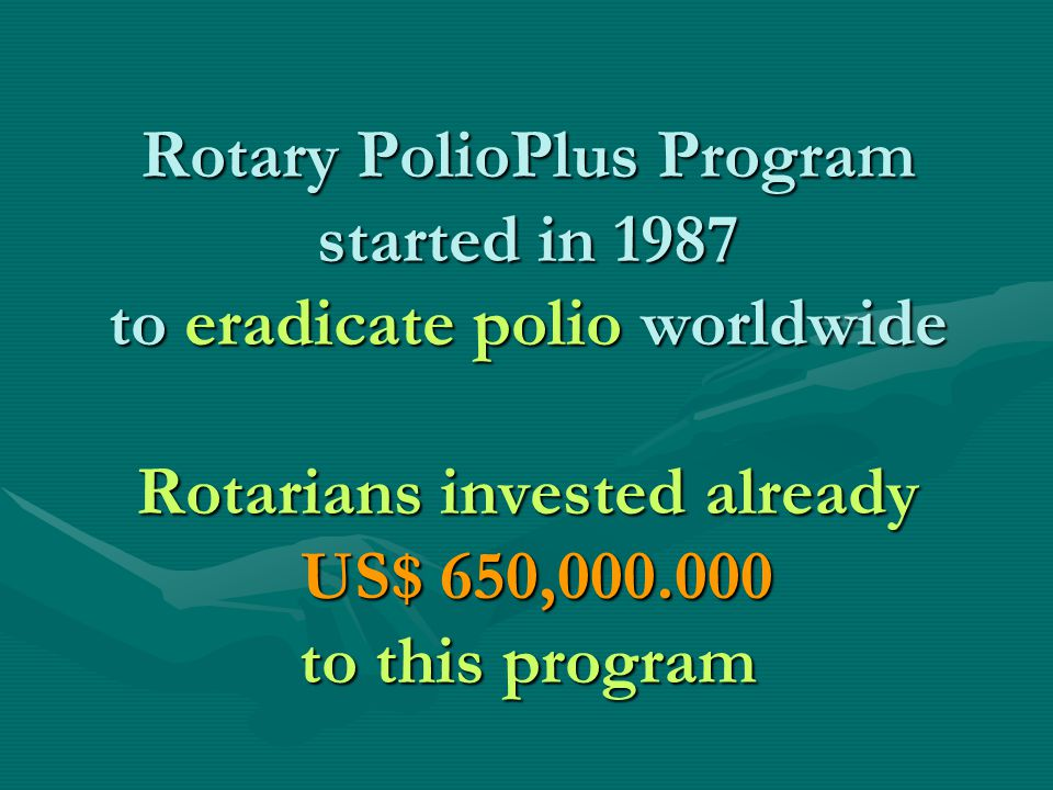Rotary PolioPlus Program started in 1987 to eradicate polio worldwide Rotarians invested already US$ 650,000.000 to this program