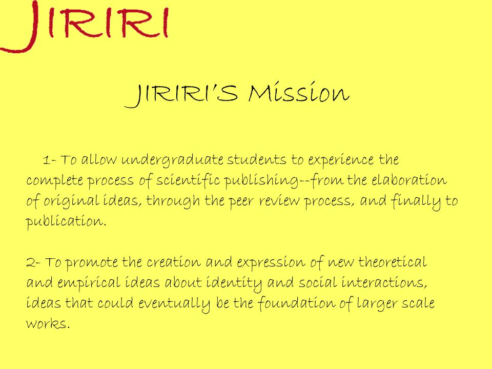 JIRIRI'S Mission 1- To allow undergraduate students to experience the complete process of scientific publishing--from the elaboration of original ideas, through the peer review process, and finally to publication.