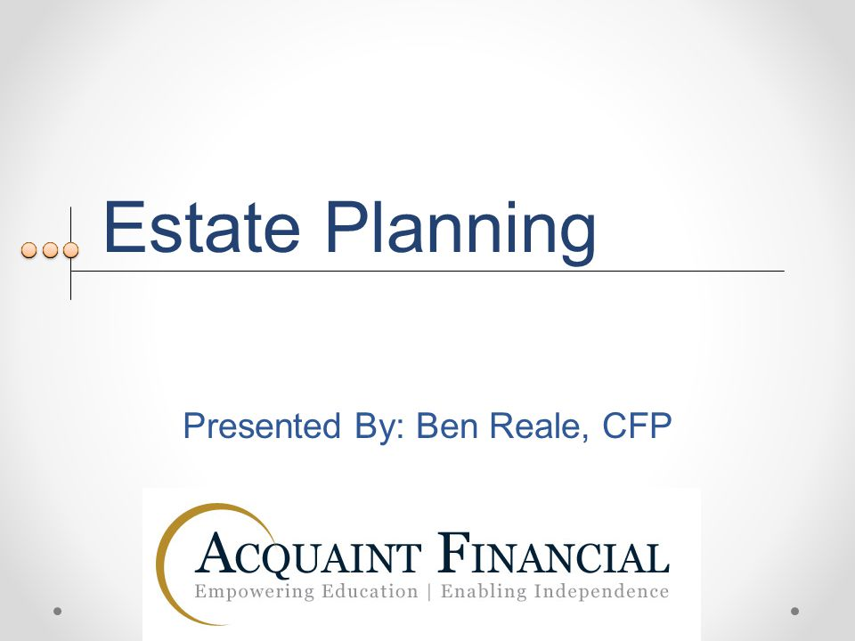 Estate Planning Presented By: Ben Reale, CFP