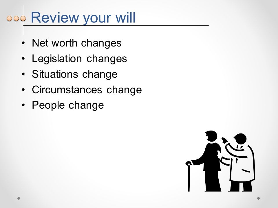 Review your will Net worth changes Legislation changes Situations change Circumstances change People change