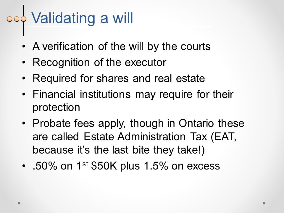Validating a will A verification of the will by the courts Recognition of the executor Required for shares and real estate Financial institutions may require for their protection Probate fees apply, though in Ontario these are called Estate Administration Tax (EAT, because it's the last bite they take!).50% on 1 st $50K plus 1.5% on excess