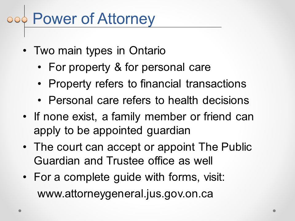 Power of Attorney Two main types in Ontario For property & for personal care Property refers to financial transactions Personal care refers to health decisions If none exist, a family member or friend can apply to be appointed guardian The court can accept or appoint The Public Guardian and Trustee office as well For a complete guide with forms, visit: