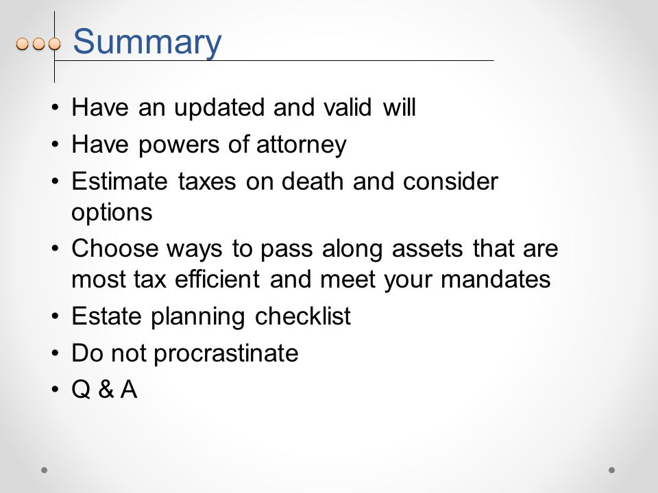 Summary Have an updated and valid will Have powers of attorney Estimate taxes on death and consider options Choose ways to pass along assets that are most tax efficient and meet your mandates Estate planning checklist Do not procrastinate Q & A