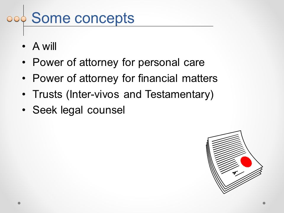 Some concepts A will Power of attorney for personal care Power of attorney for financial matters Trusts (Inter-vivos and Testamentary) Seek legal counsel
