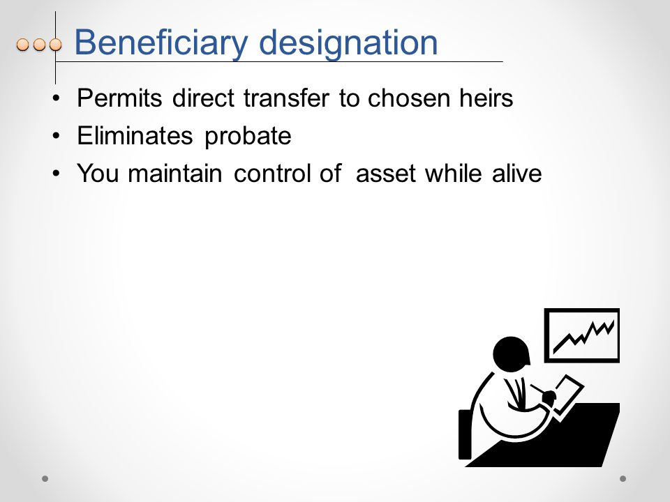 Beneficiary designation Permits direct transfer to chosen heirs Eliminates probate You maintain control of asset while alive