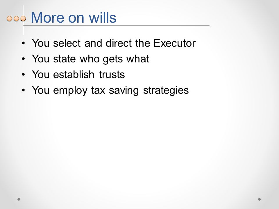 More on wills You select and direct the Executor You state who gets what You establish trusts You employ tax saving strategies