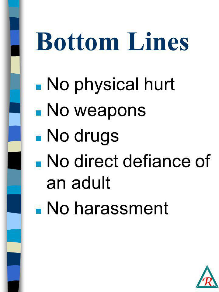 R Bottom Lines n No physical hurt n No weapons n No drugs n No direct defiance of an adult n No harassment