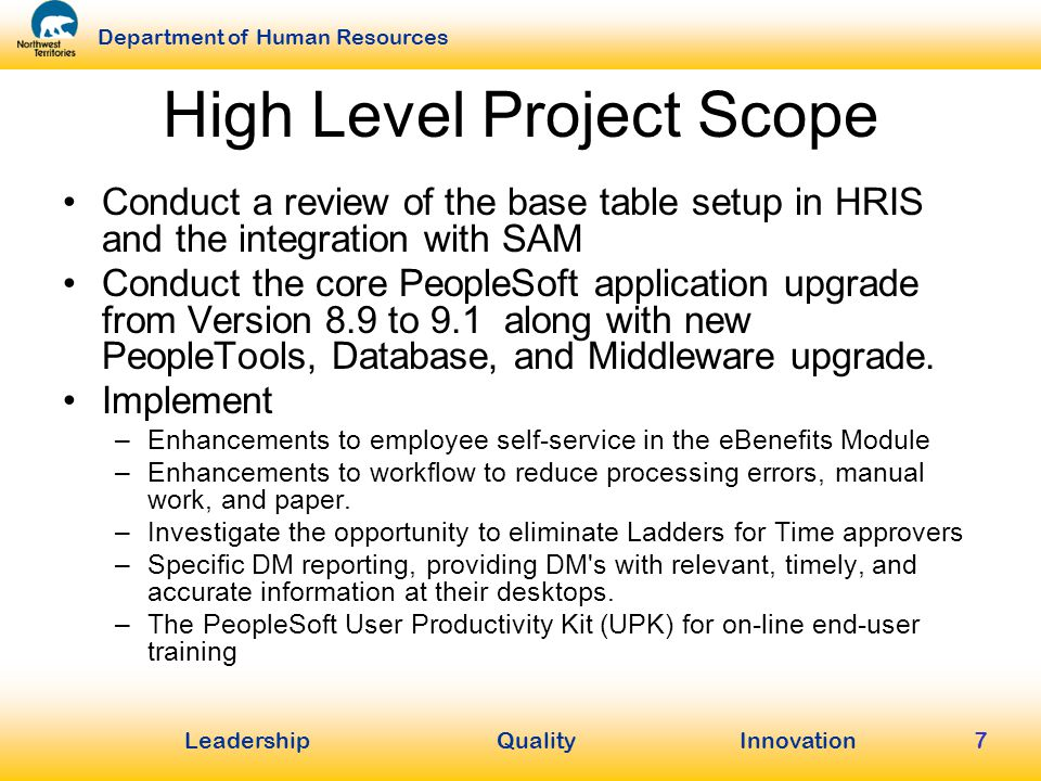 LeadershipQuality Innovation Department of Human Resources 7 High Level Project Scope Conduct a review of the base table setup in HRIS and the integration with SAM Conduct the core PeopleSoft application upgrade from Version 8.9 to 9.1 along with new PeopleTools, Database, and Middleware upgrade.