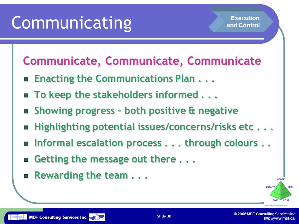 MBF Consulting Services Inc © 2006 MBF Consulting Services Inc http://www.mbf.ca/ Slide 30 Reporting Communicate, Communicate, Communicate Enacting the Communications Plan...