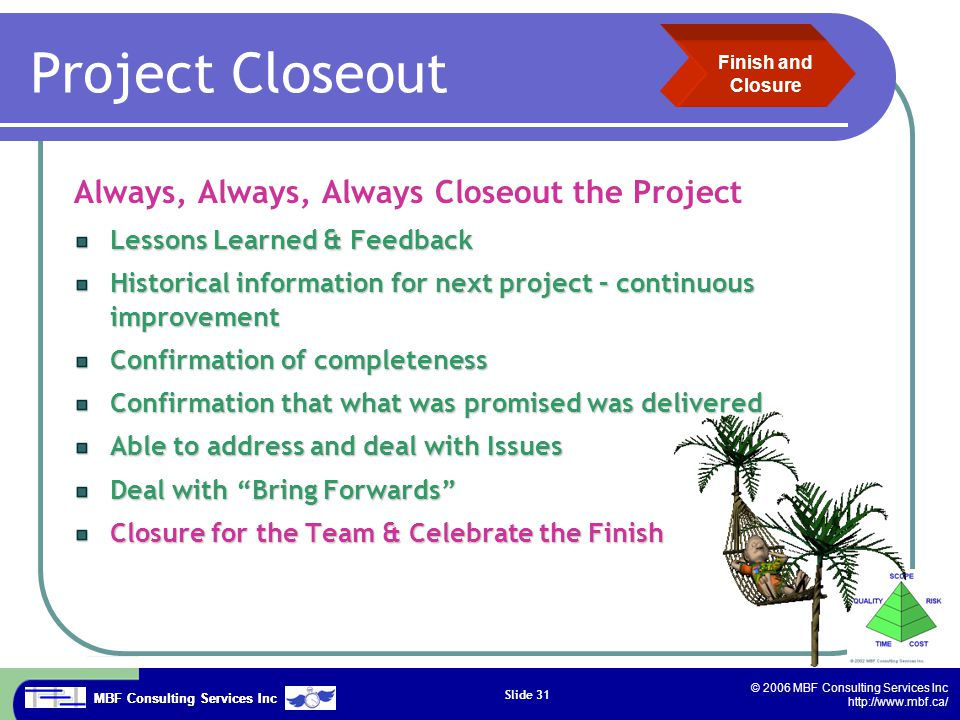 MBF Consulting Services Inc © 2006 MBF Consulting Services Inc http://www.mbf.ca/ Slide 31 Project Closeout Always, Always, Always Closeout the Project Lessons Learned & Feedback Historical information for next project – continuous improvement Confirmation of completeness Confirmation that what was promised was delivered Able to address and deal with Issues Deal with Bring Forwards Closure for the Team & Celebrate the Finish Finish and Closure