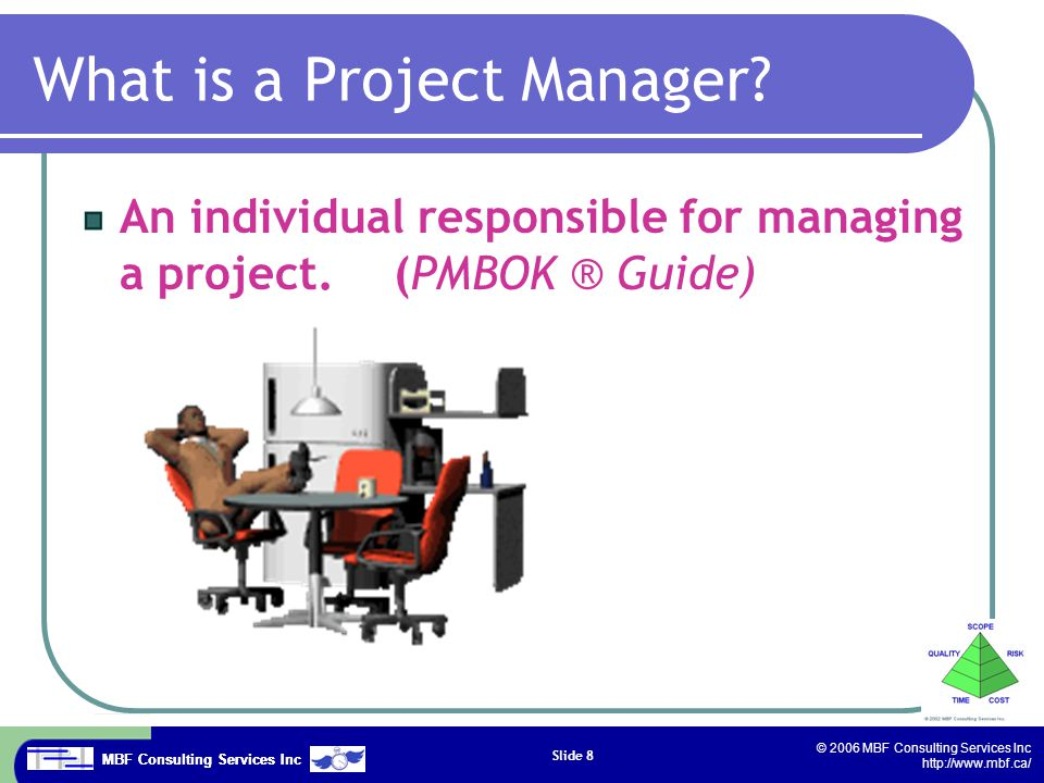 MBF Consulting Services Inc © 2006 MBF Consulting Services Inc http://www.mbf.ca/ Slide 8 What is a Project Manager.