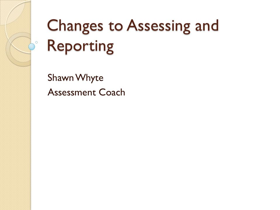 Changes to Assessing and Reporting Shawn Whyte Assessment Coach