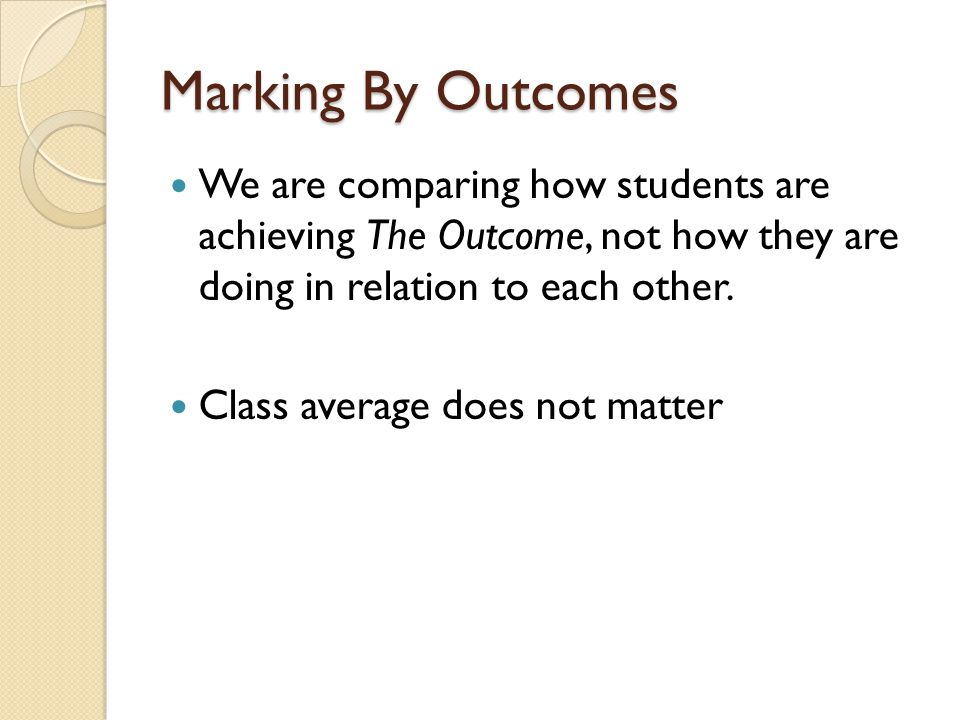Marking By Outcomes We are comparing how students are achieving The Outcome, not how they are doing in relation to each other.