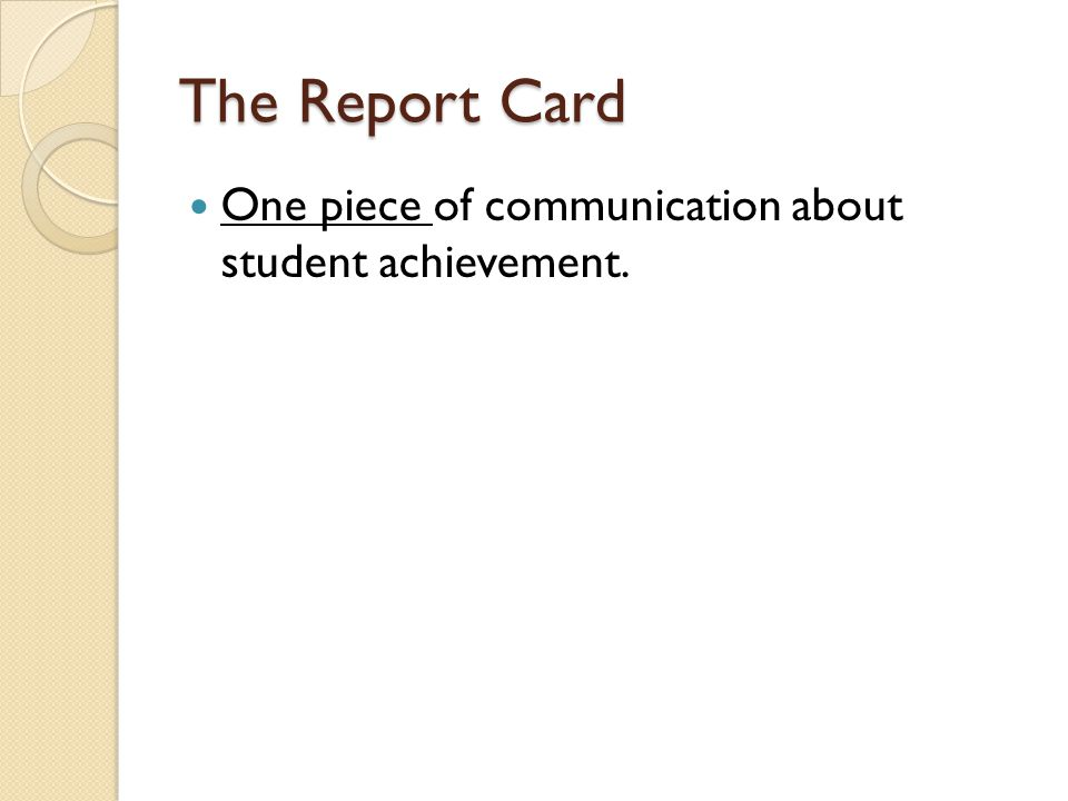 The Report Card One piece of communication about student achievement.