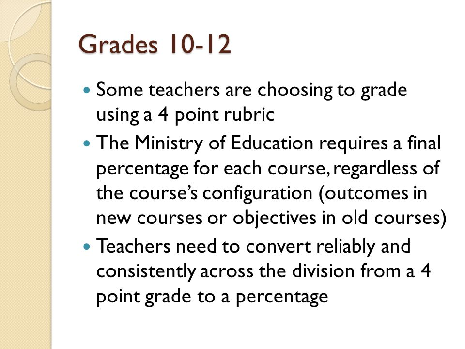 Grades Some teachers are choosing to grade using a 4 point rubric The Ministry of Education requires a final percentage for each course, regardless of the course's configuration (outcomes in new courses or objectives in old courses) Teachers need to convert reliably and consistently across the division from a 4 point grade to a percentage