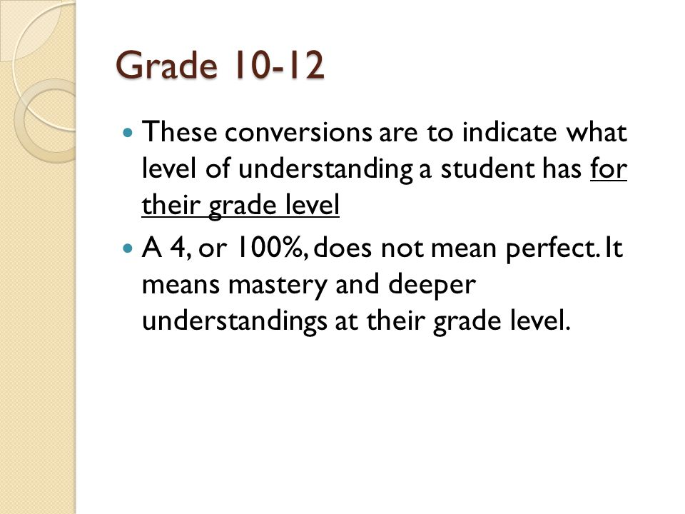 Grade These conversions are to indicate what level of understanding a student has for their grade level A 4, or 100%, does not mean perfect.