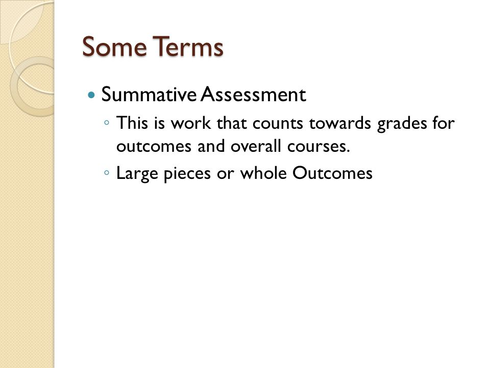 Some Terms Summative Assessment ◦ This is work that counts towards grades for outcomes and overall courses.