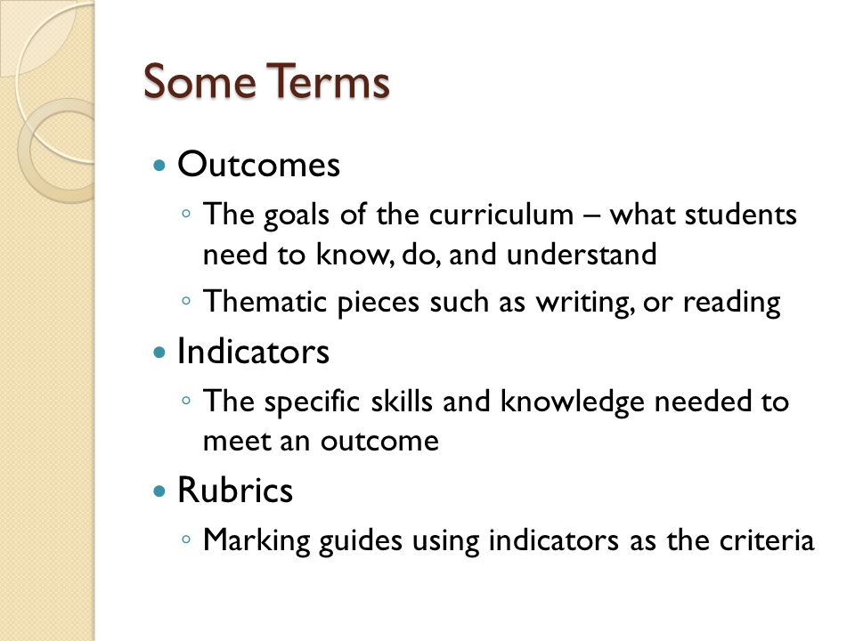 Some Terms Outcomes ◦ The goals of the curriculum – what students need to know, do, and understand ◦ Thematic pieces such as writing, or reading Indicators ◦ The specific skills and knowledge needed to meet an outcome Rubrics ◦ Marking guides using indicators as the criteria