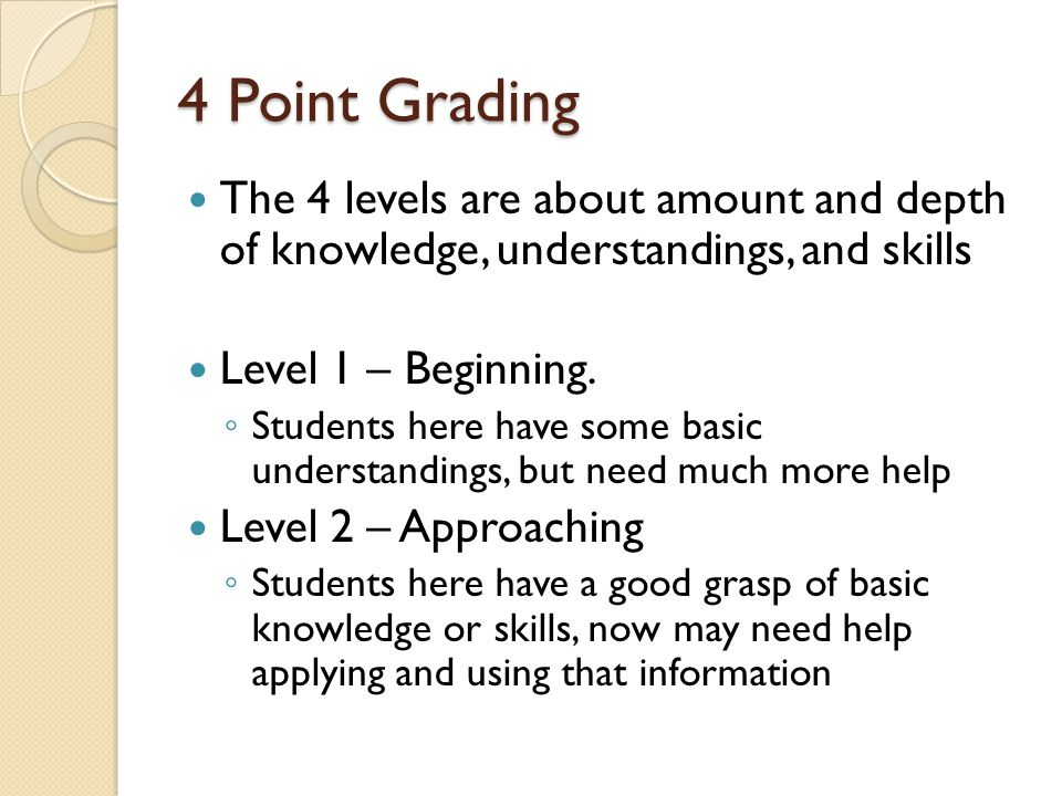 4 Point Grading The 4 levels are about amount and depth of knowledge, understandings, and skills Level 1 – Beginning.