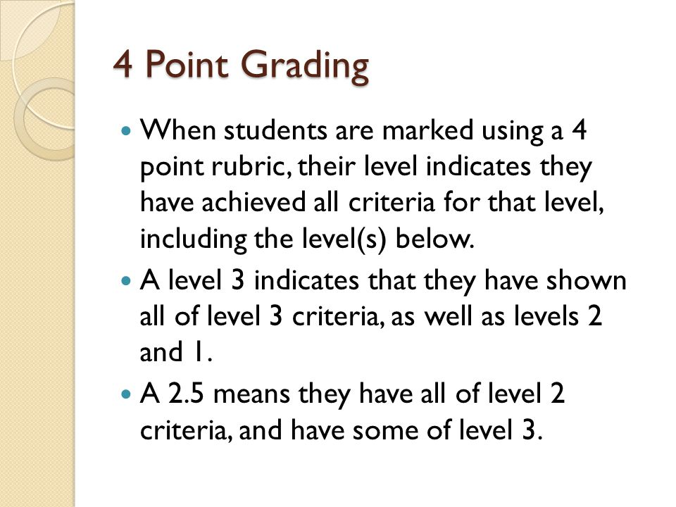 4 Point Grading When students are marked using a 4 point rubric, their level indicates they have achieved all criteria for that level, including the level(s) below.