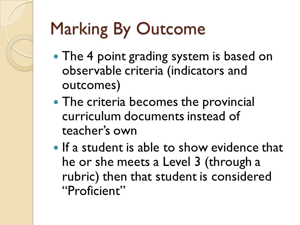 Marking By Outcome The 4 point grading system is based on observable criteria (indicators and outcomes) The criteria becomes the provincial curriculum documents instead of teacher's own If a student is able to show evidence that he or she meets a Level 3 (through a rubric) then that student is considered Proficient