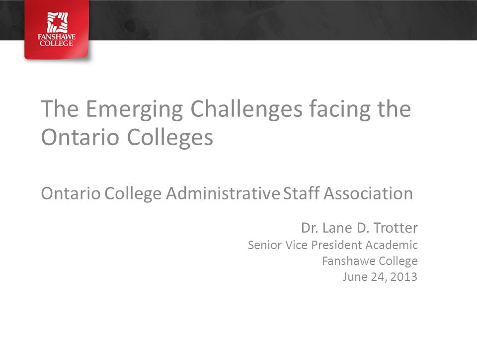 The Emerging Challenges facing the Ontario Colleges Ontario College Administrative Staff Association Dr.